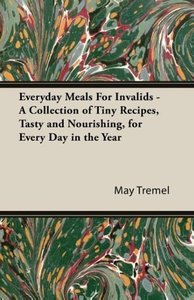 Everyday Meals For Invalids - A Collection of Tiny Recipes, Tast
