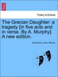 The Grecian Daughter: a tragedy [in five acts and in verse. By A