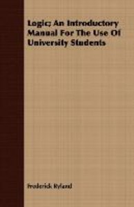 Logic; An Introductory Manual For The Use Of University Students