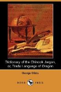 Dictionary of the Chinook Jargon, Or, Trade Language of Oregon (