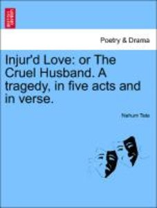 Injur'd Love: or The Cruel Husband. A tragedy, in five acts and