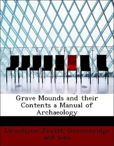 Grave Mounds and their Contents a Manual of Archaeology