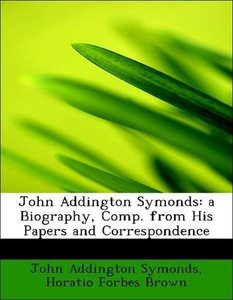 John Addington Symonds: a Biography, Comp. from His Papers and C