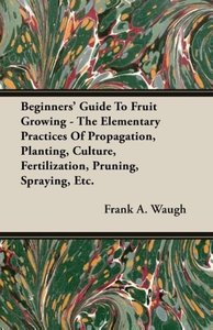 Beginners' Guide To Fruit Growing - The Elementary Practices Of