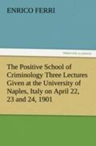 The Positive School of Criminology Three Lectures Given at the U