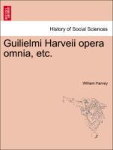 Guilielmi Harveii opera omnia, etc.