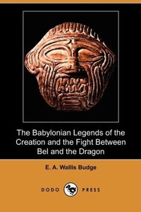 The Babylonian Legends of the Creation and the Fight Between Bel