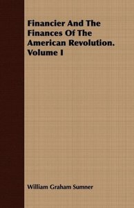Financier and the Finances of the American Revolution. Volume I