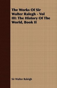 The Works of Sir Walter Ralegh - Vol III: The History of the Wor