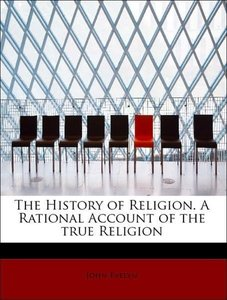 The History of Religion. A Rational Account of the true Religion