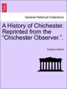 "A History of Chichester. Reprinted from the ""Chichester Observer"