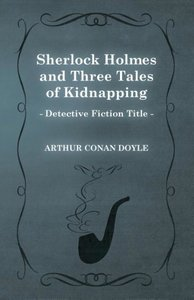 Sherlock Holmes and Three Tales of Kidnapping (a Collection of S