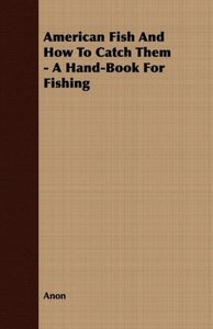 American Fish And How To Catch Them - A Hand-Book For Fishing