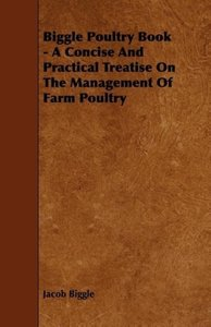 Biggle Poultry Book - A Concise And Practical Treatise On The Ma