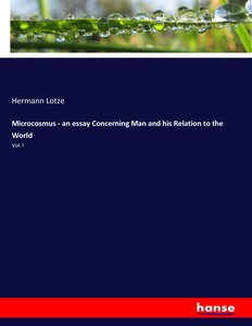 Microcosmus - an essay Concerning Man and his Relation to the Wo
