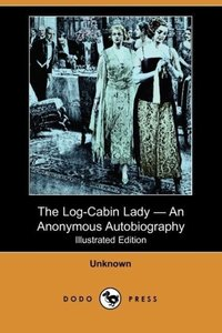 The Log-Cabin Lady - An Anonymous Autobiography (Illustrated Edi