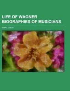 Life of Wagner Biographies of Musicians