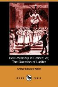 Devil-Worship in France; Or, the Question of Lucifer (Dodo Press
