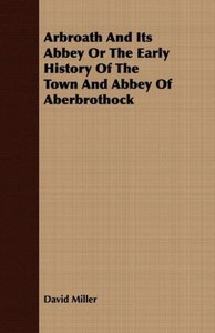 Arbroath And Its Abbey Or The Early History Of The Town And Abbe