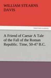 A Friend of Caesar A Tale of the Fall of the Roman Republic. Tim