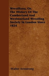 Wrestliana, Or, The History Of The Cumberland And Westmorland Wr