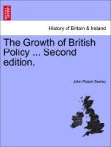 The Growth of British Policy ... SECOND EDITION. VOLUME II.
