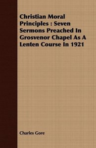 Christian Moral Principles: Seven Sermons Preached in Grosvenor