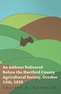 An Address Delivered Before the Hartford County Agricultural Soc