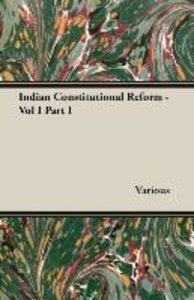 Indian Constitutional Reform - Vol I Part I