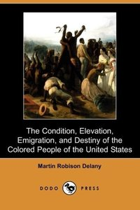 The Condition, Elevation, Emigration and Destiny of the Colored