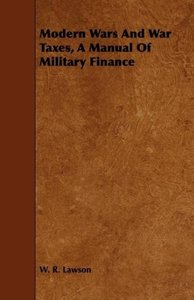 Modern Wars And War Taxes, A Manual Of Military Finance