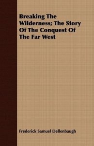 Breaking The Wilderness; The Story Of The Conquest Of The Far We