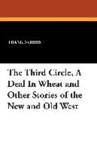 The Third Circle, A Deal In Wheat and Other Stories of the New a