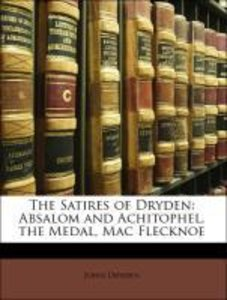 The Satires of Dryden: Absalom and Achitophel, the Medal, Mac Fl