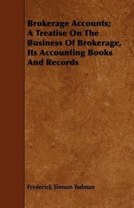 Brokerage Accounts; A Treatise On The Business Of Brokerage, Its