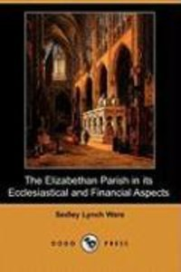 The Elizabethan Parish in Its Ecclesiastical and Financial Aspec