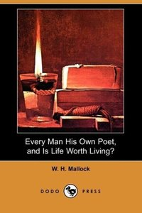 Every Man His Own Poet, and Is Life Worth Living? (Dodo Press)