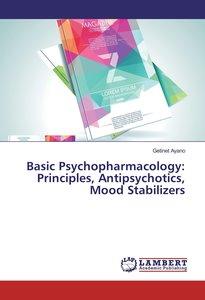 Basic Psychopharmacology: Principles, Antipsychotics, Mood Stabi