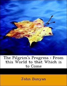 The Pilgrim's Progress : From this World to that Which is to Com