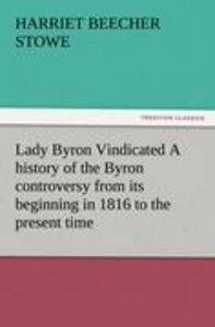 Lady Byron Vindicated A history of the Byron controversy from it