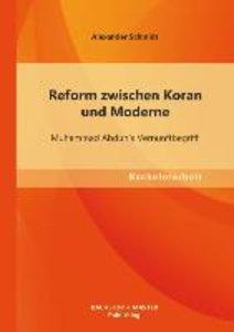 Reform zwischen Koran und Moderne: Muhammad Abduh`s Vernunftbegr