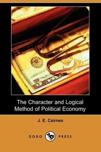The Character and Logical Method of Political Economy (Dodo Pres