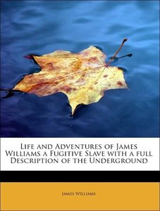 Life and Adventures of James Williams a Fugitive Slave with a fu