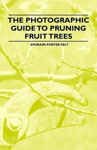 The Photographic Guide to Pruning Fruit Trees