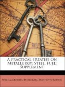 A Practical Treatise On Metallurgy: Steel, Fuel; Supplement