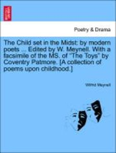 The Child set in the Midst: by modern poets ... Edited by W. Mey