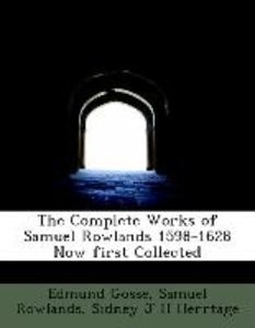 The Complete Works of Samuel Rowlands 1598-1628 Now first Collec