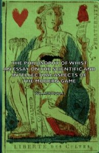The Philosophy of Whist, an Essay on the Scientific and Intellec