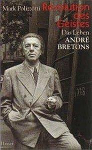 Revolution des Geistes. Das Leben des Andre Bretons