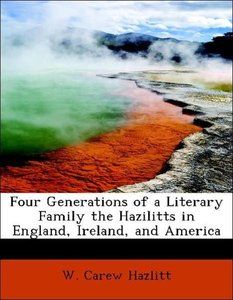Four Generations of a Literary Family the Hazilitts in England,